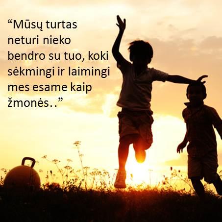 """""""Mūsų turtas neturi nieko bendro su tuo, koki sėkmingi ir laimingi mes esame kaip žmonės.."""""""